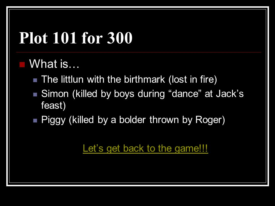 Plot 101 for 300 What is… The littlun with the birthmark (lost in fire) Simon (killed by boys during dance at Jacks feast) Piggy (killed by a bolder t