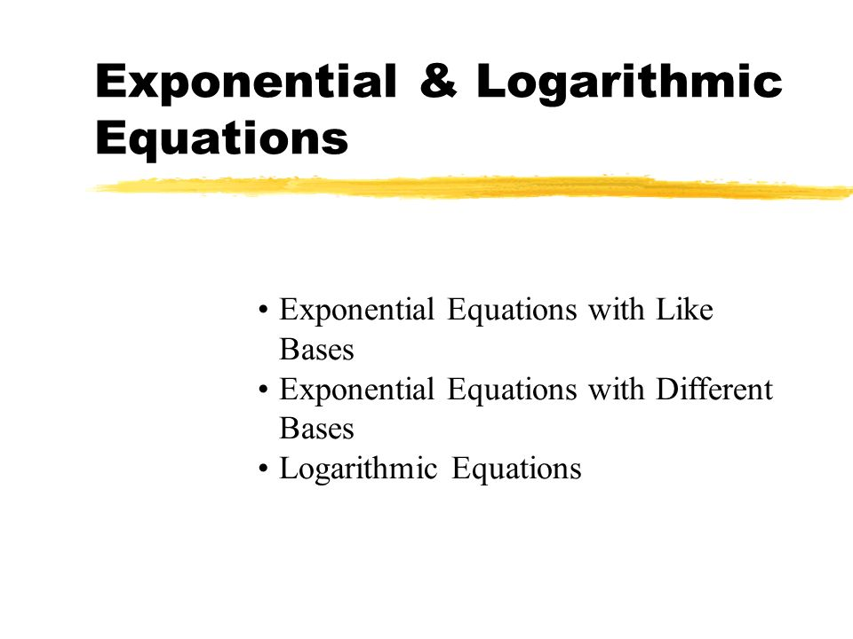 Exponential & Logarithmic Equations Exponential Equations with Like Bases Exponential Equations with Different Bases Logarithmic Equations