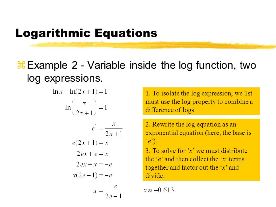 Logarithmic Equations zExample 2 - Variable inside the log function, two log expressions. 1. To isolate the log expression, we 1st must use the log pr