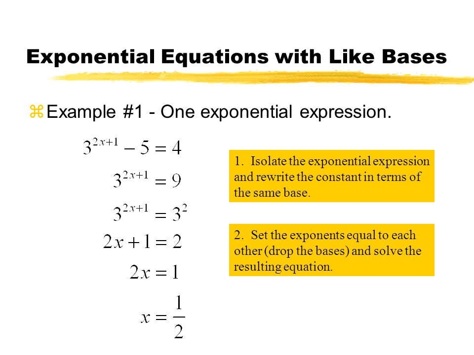 Exponential Equations with Like Bases zExample #1 - One exponential expression. 1. Isolate the exponential expression and rewrite the constant in term