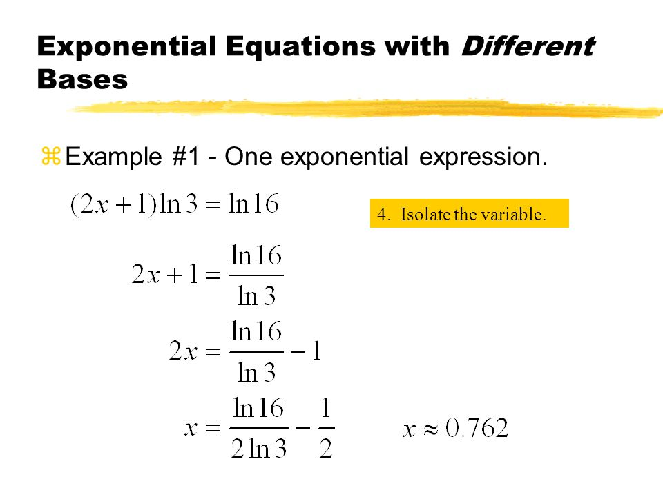 Exponential Equations with Different Bases zExample #1 - One exponential expression. 4. Isolate the variable.