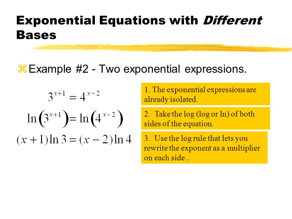 Exponential Equations with Different Bases zExample #2 - Two exponential expressions. 1. The exponential expressions are already isolated. 3. Use the
