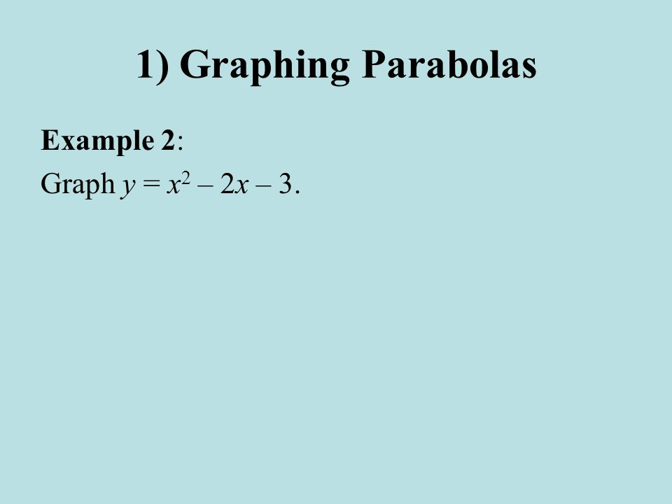 1) Graphing Parabolas Example 2: Graph y = x 2 – 2x – 3.
