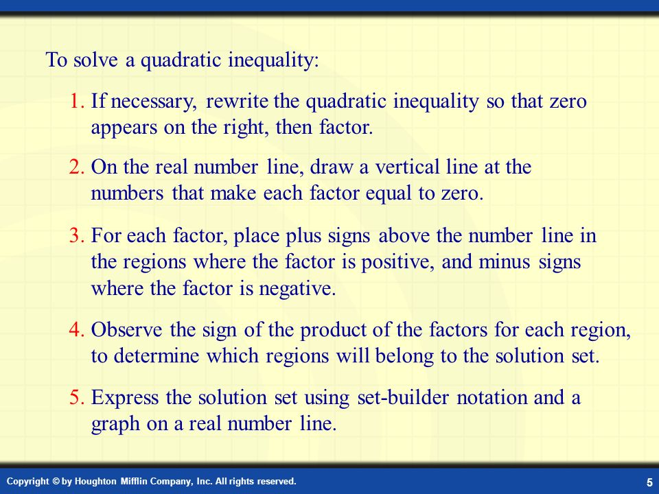 Copyright © by Houghton Mifflin Company, Inc. All rights reserved. 5 Solving a Quadratic Inequality To solve a quadratic inequality: 1. If necessary,