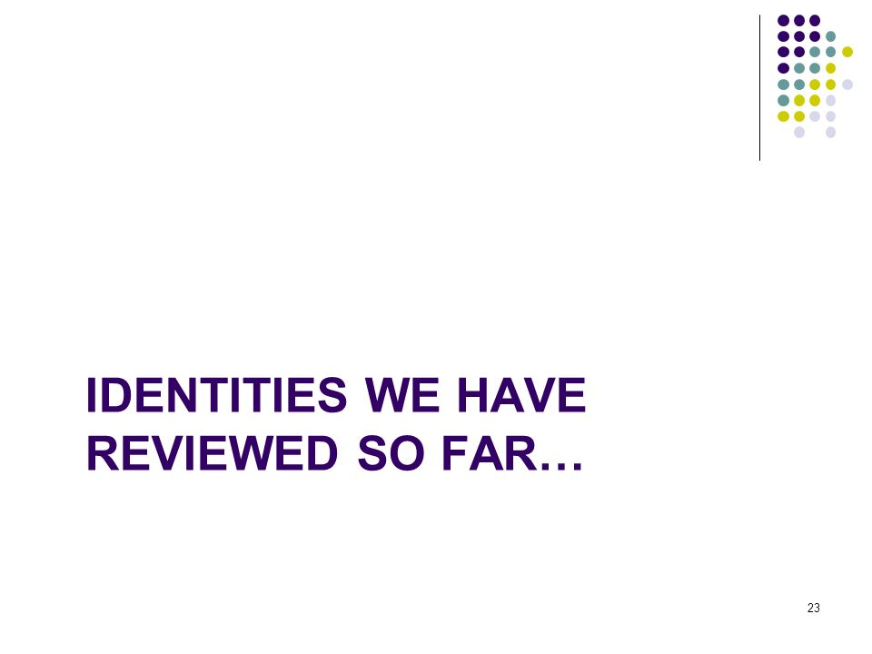 IDENTITIES WE HAVE REVIEWED SO FAR… 23