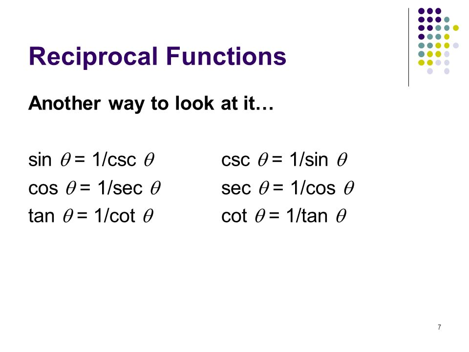 7 Reciprocal Functions Another way to look at it… sin = 1/csc csc = 1/sin cos = 1/sec sec = 1/cos tan = 1/cot cot = 1/tan