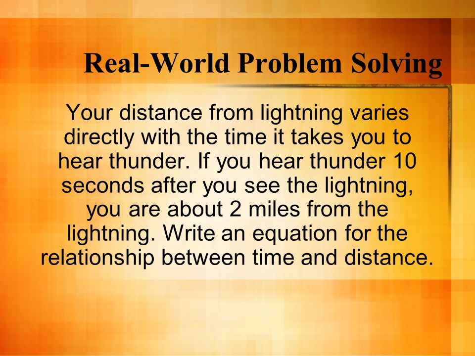 Real-World Problem Solving Your distance from lightning varies directly with the time it takes you to hear thunder. If you hear thunder 10 seconds aft