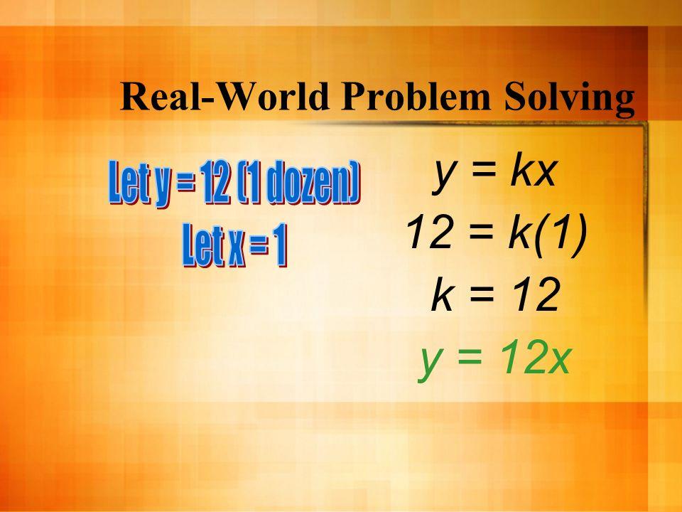 Real-World Problem Solving y = kx 12 = k(1) k = 12 y = 12x