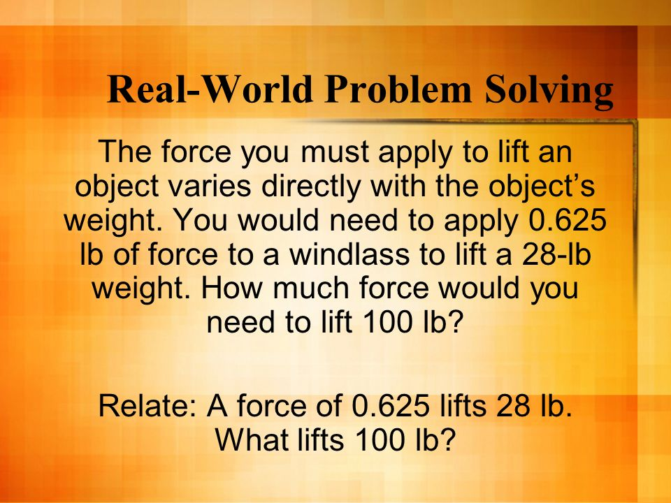 Real-World Problem Solving The force you must apply to lift an object varies directly with the objects weight. You would need to apply 0.625 lb of for