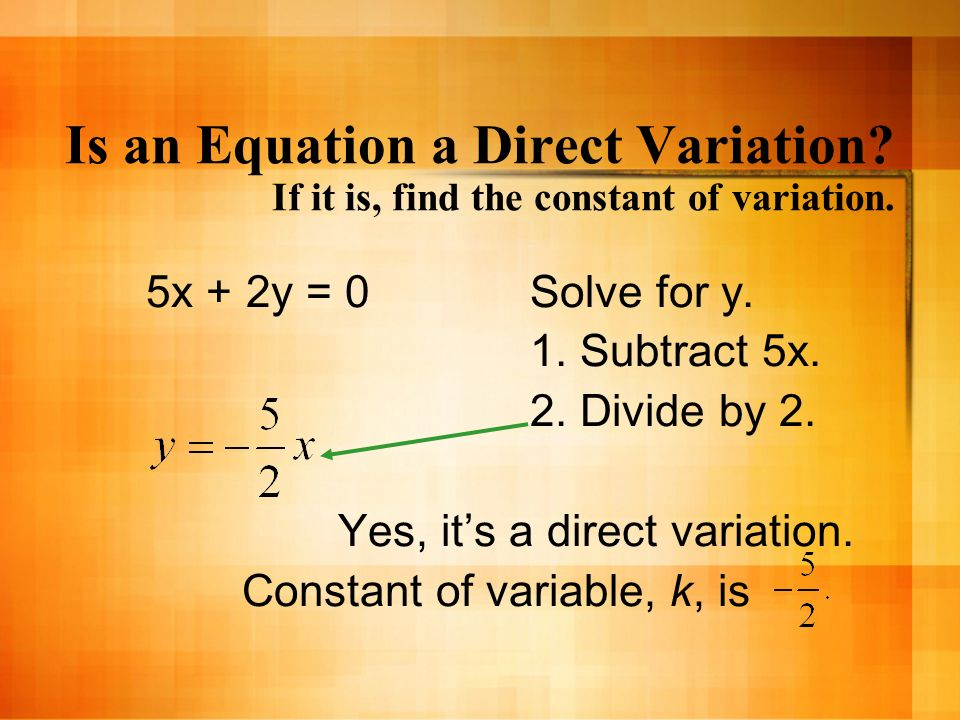 Is an Equation a Direct Variation? If it is, find the constant of variation. 5x + 2y = 0Solve for y. 1. Subtract 5x. 2. Divide by 2. Yes, its a direct