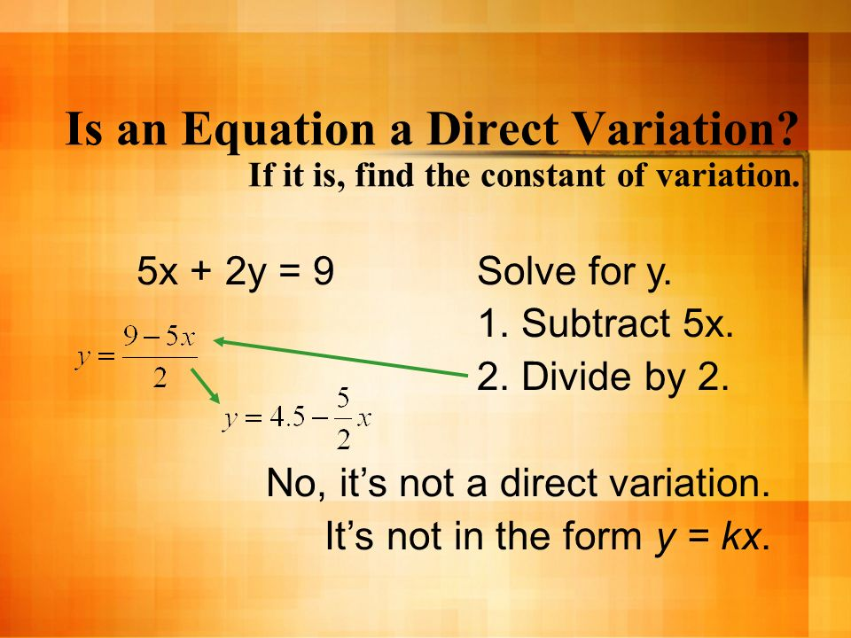 Is an Equation a Direct Variation? If it is, find the constant of variation. 5x + 2y = 9Solve for y. 1. Subtract 5x. 2. Divide by 2. No, its not a dir