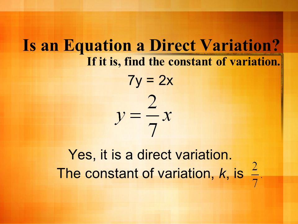 Is an Equation a Direct Variation? If it is, find the constant of variation. 7y = 2x Yes, it is a direct variation. The constant of variation, k, is