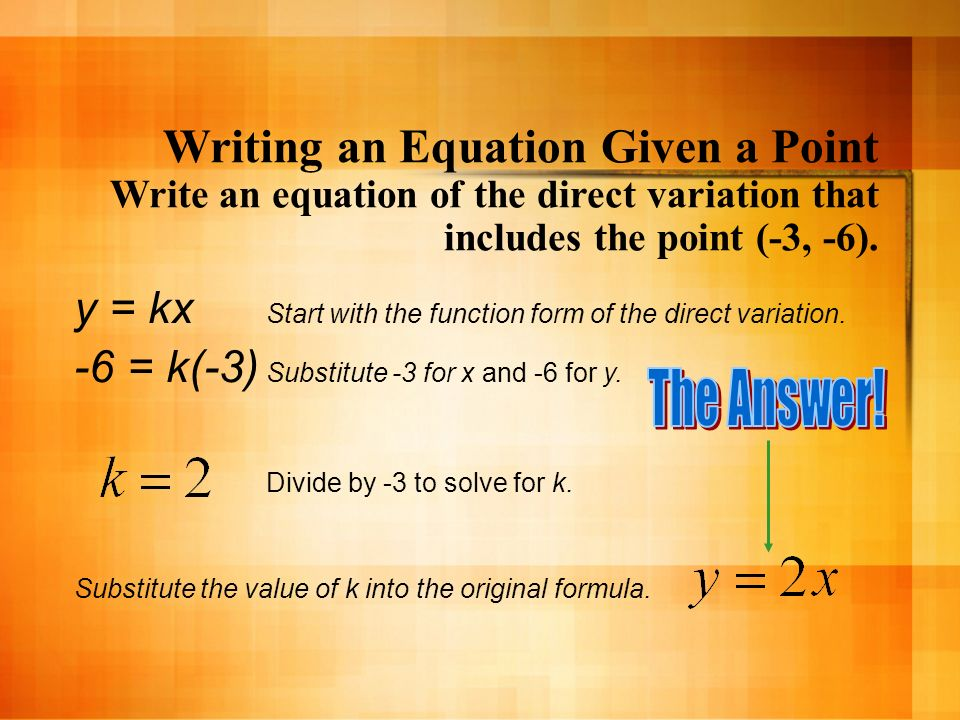 Writing an Equation Given a Point Write an equation of the direct variation that includes the point (-3, -6). y = kx Start with the function form of t