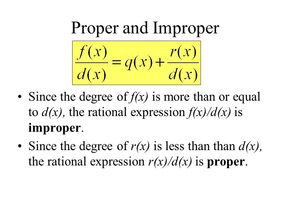 Proper and Improper Since the degree of f(x) is more than or equal to d(x), the rational expression f(x)/d(x) is improper. Since the degree of r(x) is