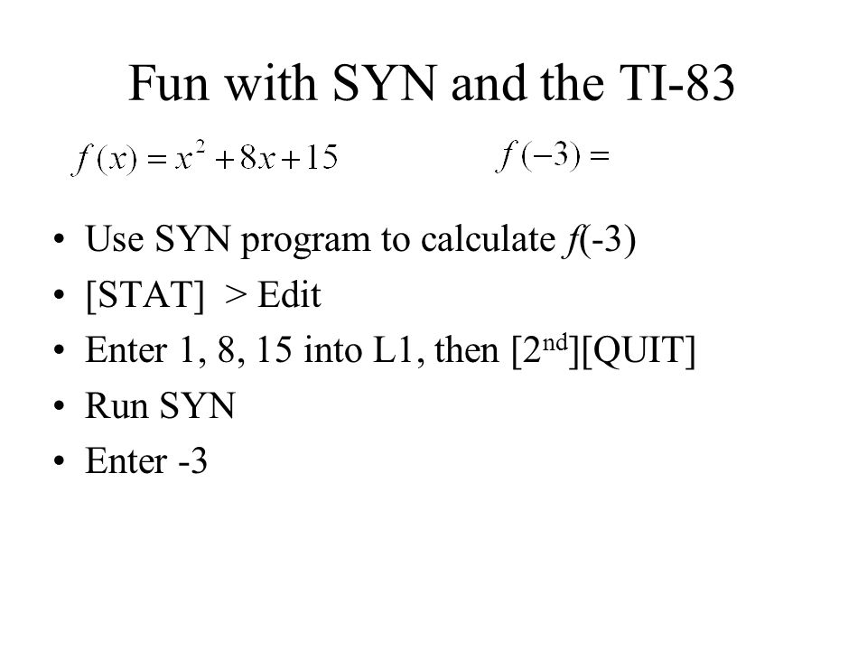Fun with SYN and the TI-83 Use SYN program to calculate f(-3) [STAT] > Edit Enter 1, 8, 15 into L1, then [2 nd ][QUIT] Run SYN Enter -3