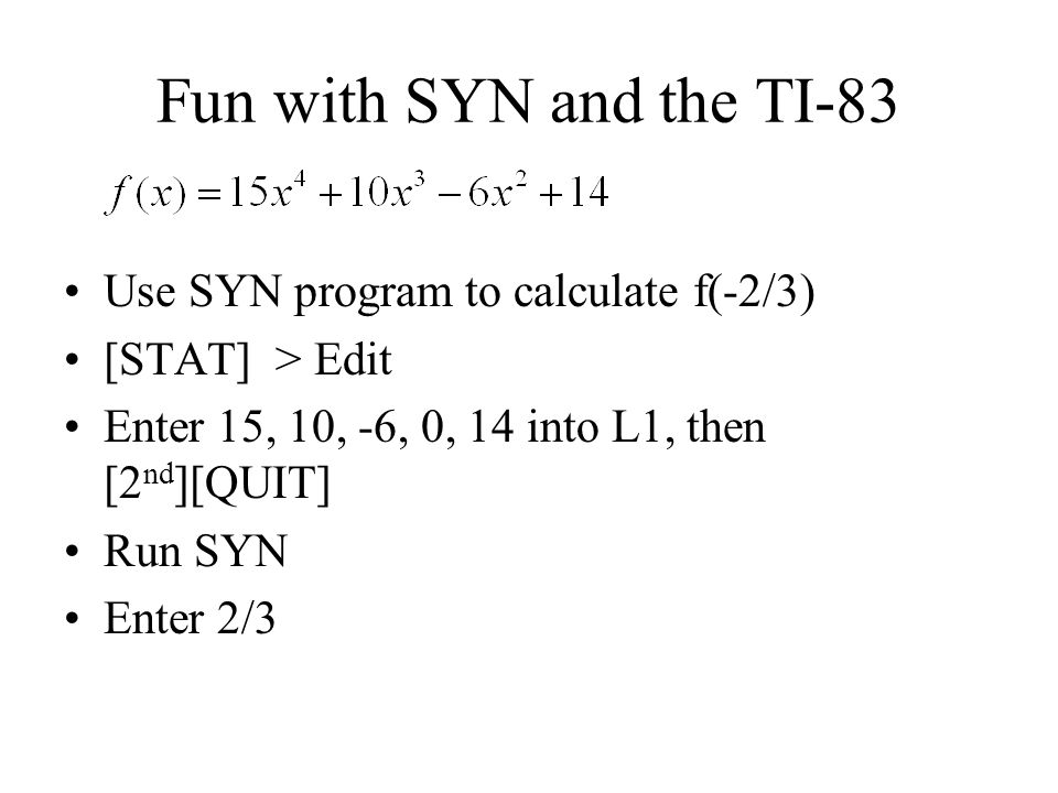 Fun with SYN and the TI-83 Use SYN program to calculate f(-2/3) [STAT] > Edit Enter 15, 10, -6, 0, 14 into L1, then [2 nd ][QUIT] Run SYN Enter 2/3