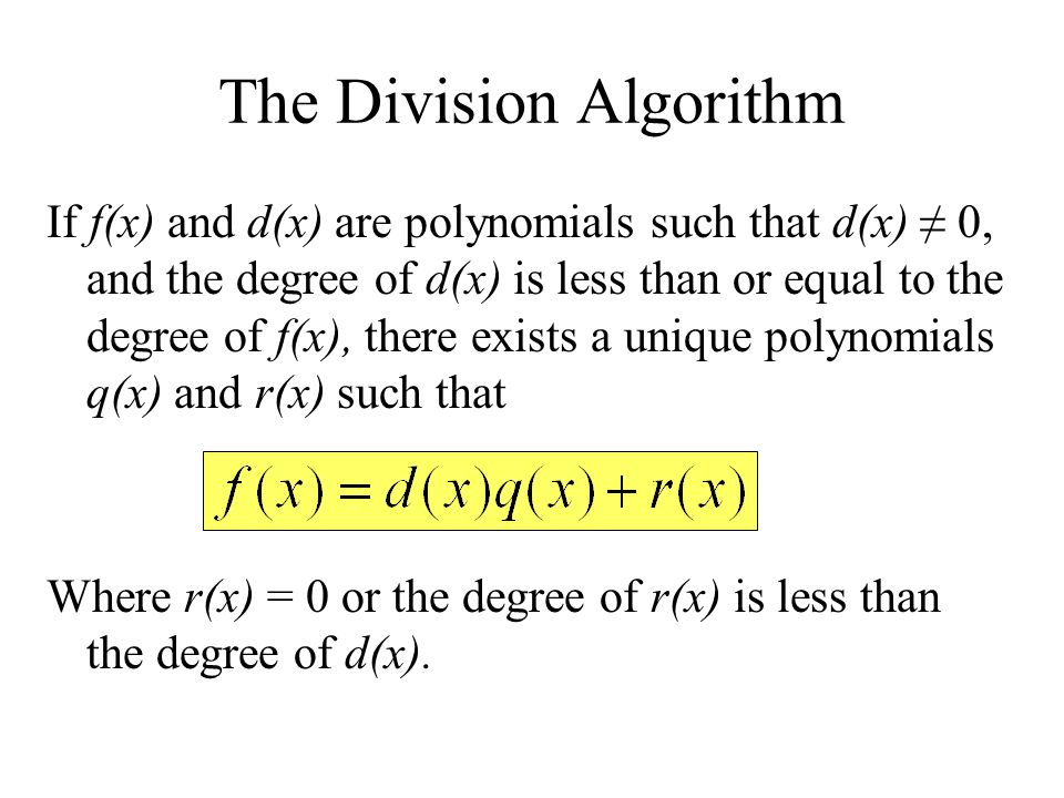 The Division Algorithm If f(x) and d(x) are polynomials such that d(x) 0, and the degree of d(x) is less than or equal to the degree of f(x), there ex