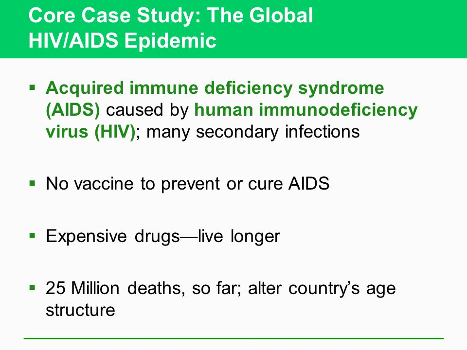 Core Case Study: The Global HIV/AIDS Epidemic Acquired immune deficiency syndrome (AIDS) caused by human immunodeficiency virus (HIV); many secondary