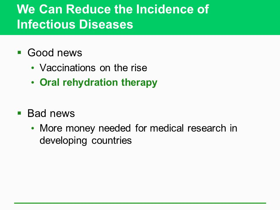 We Can Reduce the Incidence of Infectious Diseases Good news Vaccinations on the rise Oral rehydration therapy Bad news More money needed for medical
