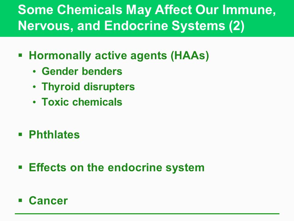 Some Chemicals May Affect Our Immune, Nervous, and Endocrine Systems (2) Hormonally active agents (HAAs) Gender benders Thyroid disrupters Toxic chemi