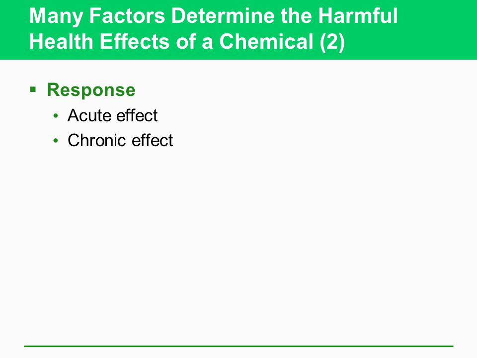 Many Factors Determine the Harmful Health Effects of a Chemical (2) Response Acute effect Chronic effect