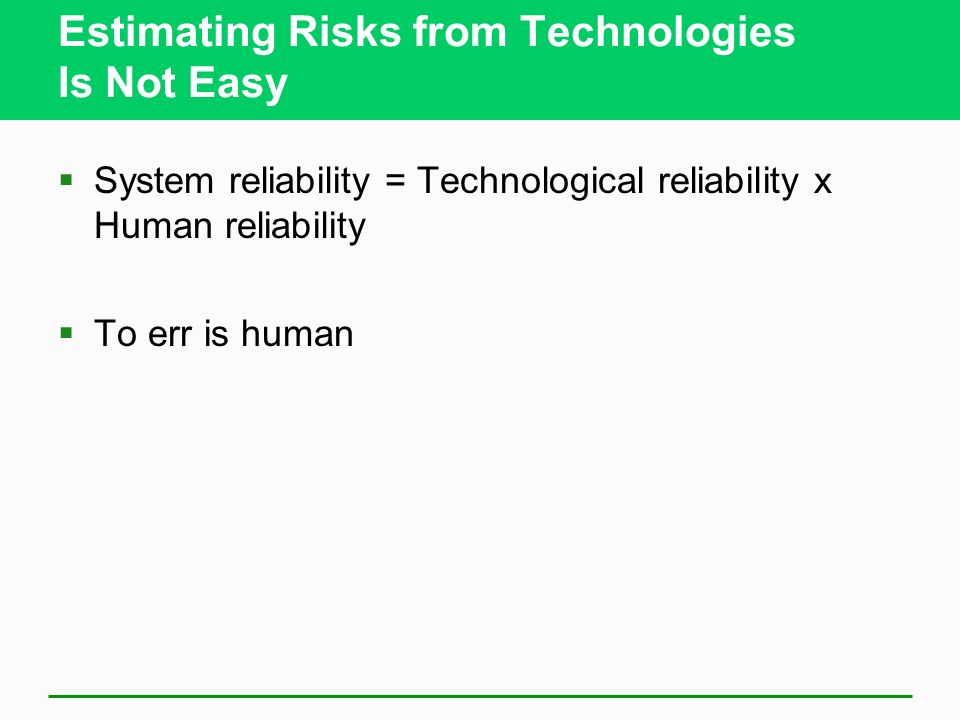Estimating Risks from Technologies Is Not Easy System reliability = Technological reliability x Human reliability To err is human