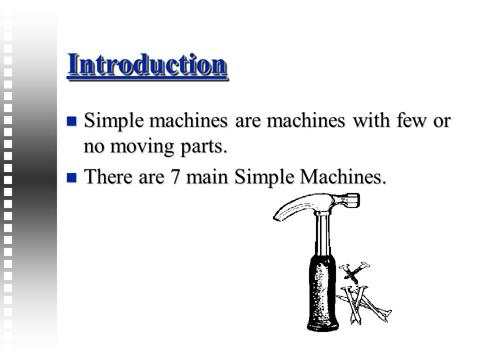 IntroductionIntroduction Simple machines are machines with few or no moving parts. Simple machines are machines with few or no moving parts. There are