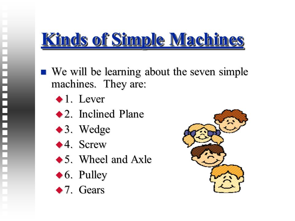 Kinds of Simple Machines We will be learning about the seven simple machines. They are: We will be learning about the seven simple machines. They are: