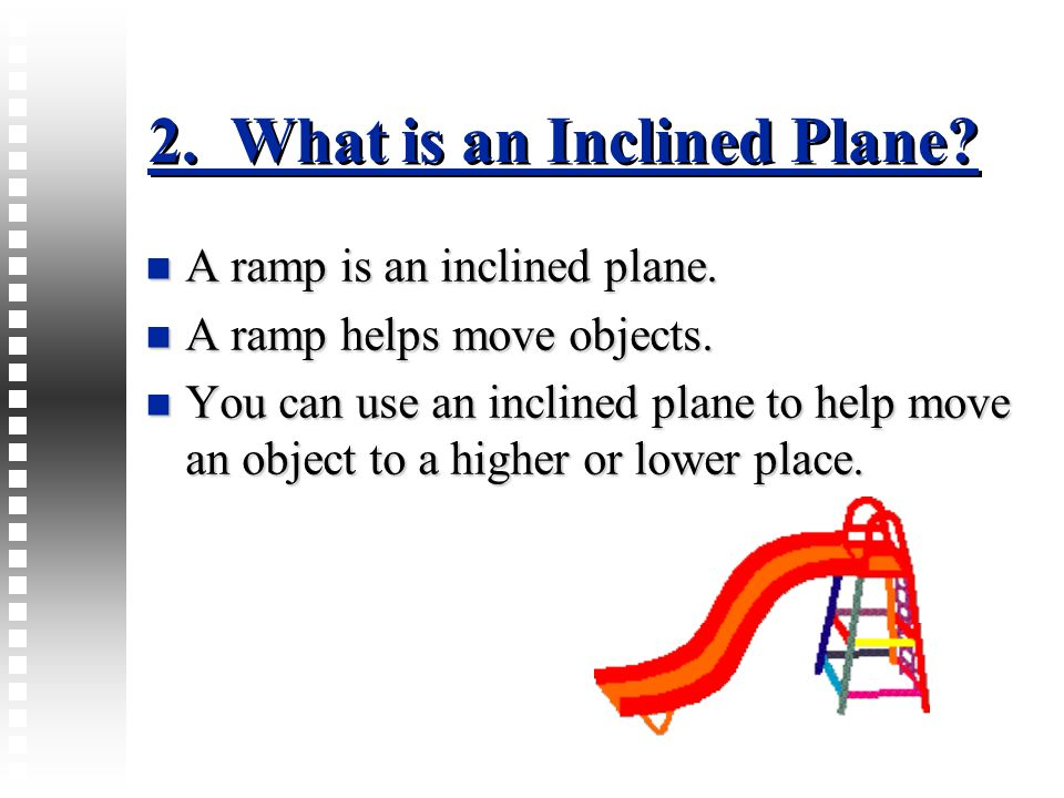 2. What is an Inclined Plane? A ramp is an inclined plane. A ramp is an inclined plane. A ramp helps move objects. A ramp helps move objects. You can