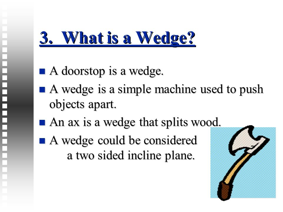 3. What is a Wedge? A doorstop is a wedge. A doorstop is a wedge. A wedge is a simple machine used to push objects apart. A wedge is a simple machine