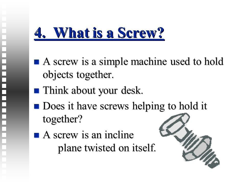 4. What is a Screw? A screw is a simple machine used to hold objects together. A screw is a simple machine used to hold objects together. Think about