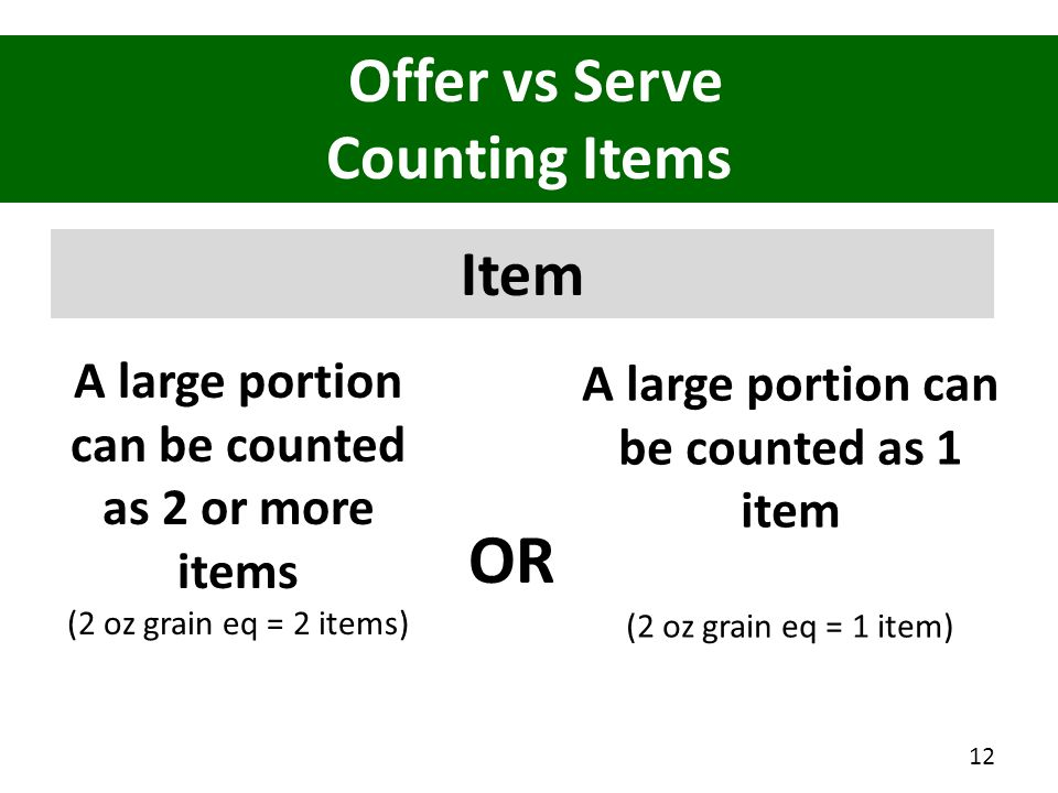 Offer vs Serve Counting Items Item A large portion can be counted as 2 or more items (2 oz grain eq = 2 items) 12 A large portion can be counted as 1