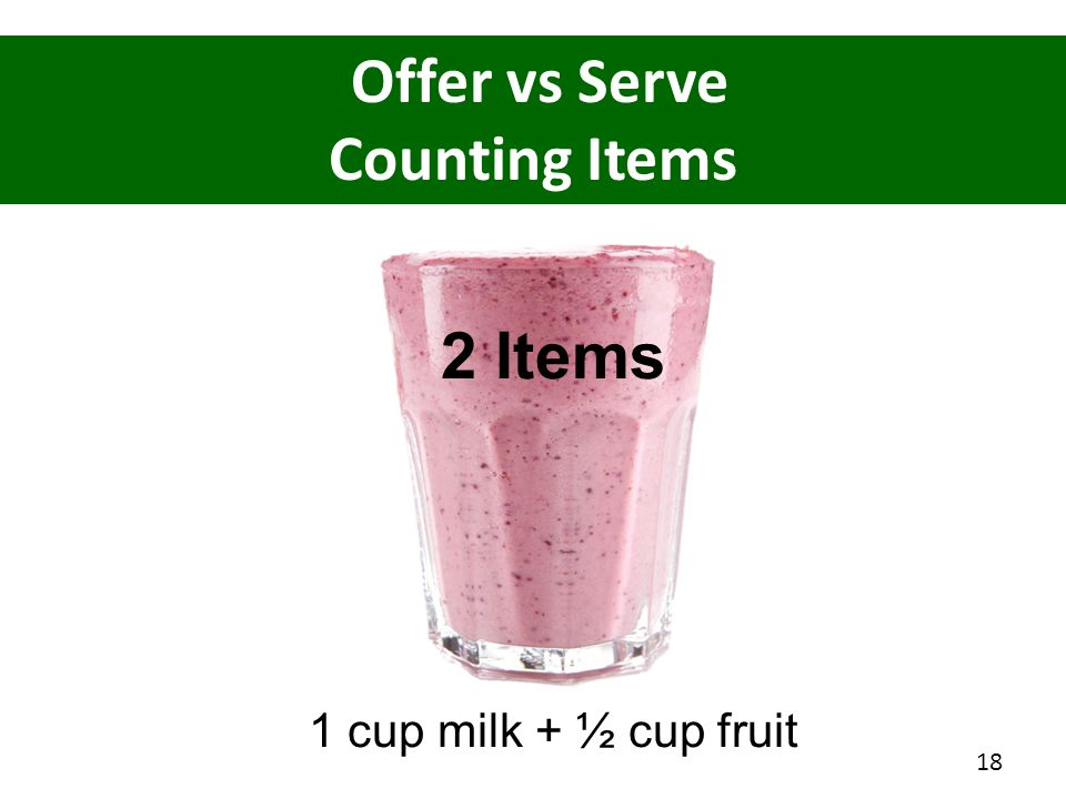 Offer vs Serve Counting Items 1 cup milk + ½ cup fruit 2 Items 18