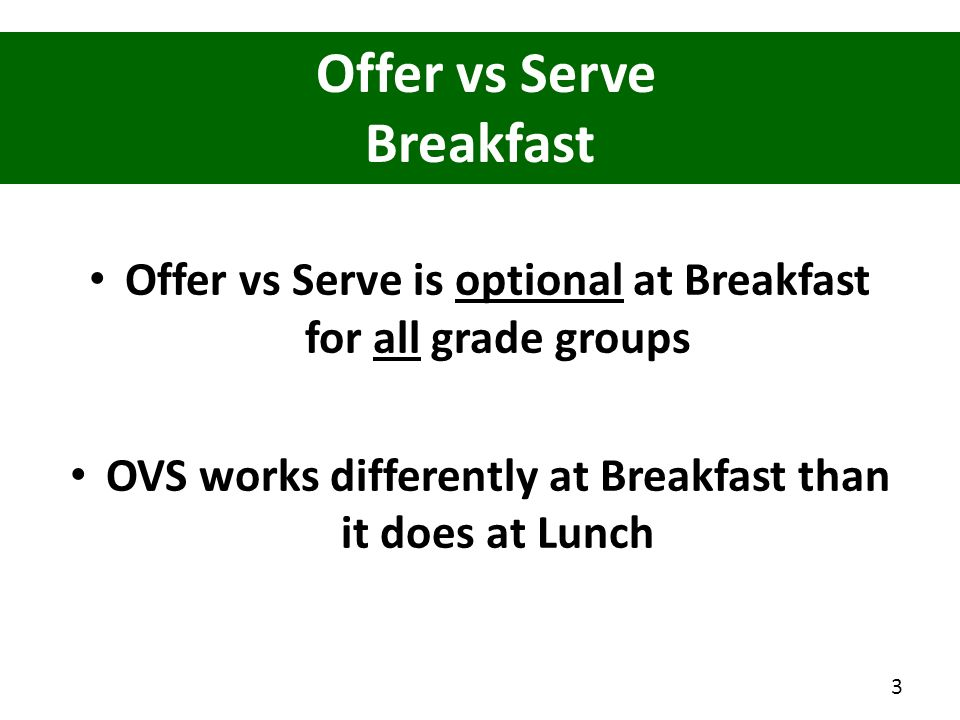 Offer vs Serve is optional at Breakfast for all grade groups OVS works differently at Breakfast than it does at Lunch Offer vs Serve Breakfast 3
