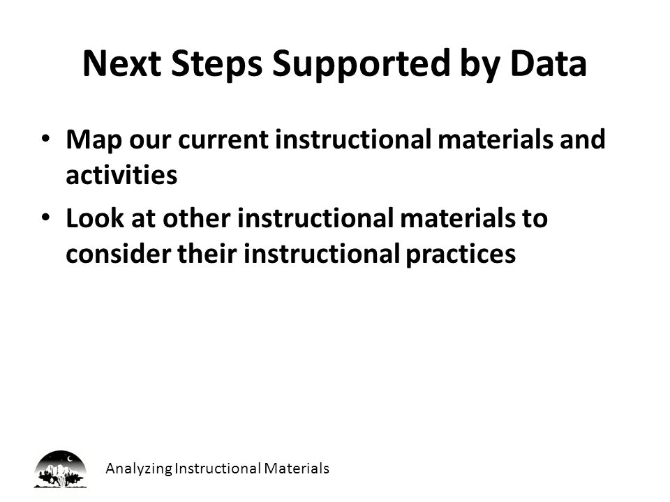 Analyzing Instructional Materials Next Steps Supported by Data Map our current instructional materials and activities Look at other instructional materials to consider their instructional practices