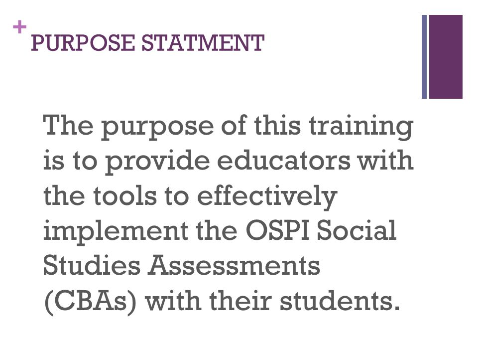 + PURPOSE STATMENT The purpose of this training is to provide educators with the tools to effectively implement the OSPI Social Studies Assessments (C