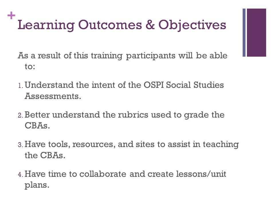 + Learning Outcomes & Objectives As a result of this training participants will be able to: 1. Understand the intent of the OSPI Social Studies Assess
