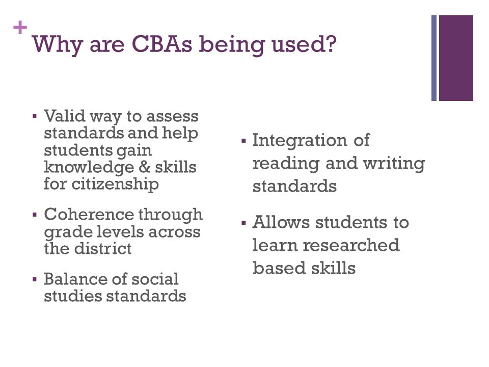 + Why are CBAs being used? Valid way to assess standards and help students gain knowledge & skills for citizenship Coherence through grade levels acro