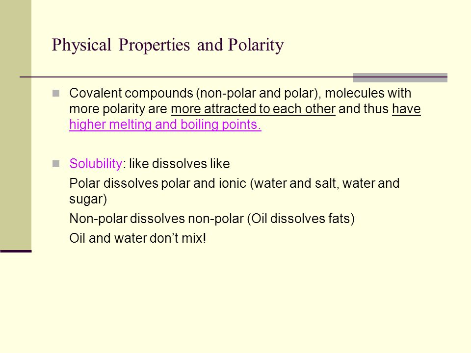 Physical Properties and Polarity Covalent compounds (non-polar and polar), molecules with more polarity are more attracted to each other and thus have