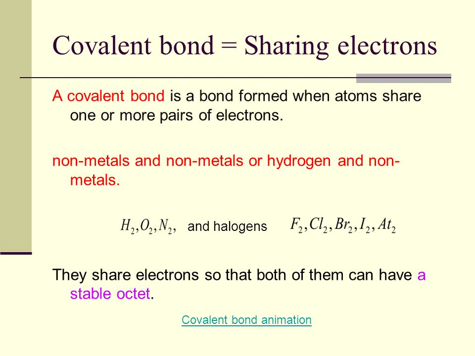 Covalent bond = Sharing electrons A covalent bond is a bond formed when atoms share one or more pairs of electrons. non-metals and non-metals or hydro
