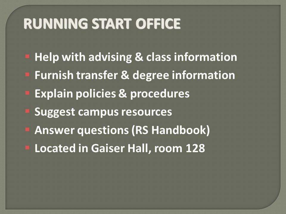 RUNNING START OFFICE Help with advising & class information Help with advising & class information Furnish transfer & degree information Furnish transfer & degree information Explain policies & procedures Explain policies & procedures Suggest campus resources Suggest campus resources Answer questions (RS Handbook) Answer questions (RS Handbook) Located in Gaiser Hall, room 128 Located in Gaiser Hall, room 128