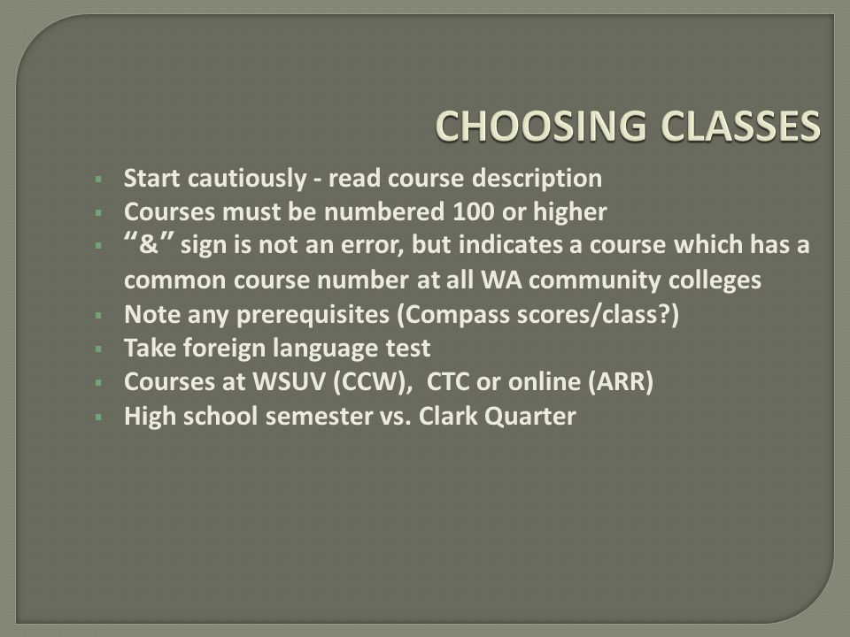Start cautiously - read course description Courses must be numbered 100 or higher & sign is not an error, but indicates a course which has a common course number at all WA community colleges Note any prerequisites (Compass scores/class?) Take foreign language test Courses at WSUV (CCW), CTC or online (ARR) High school semester vs.