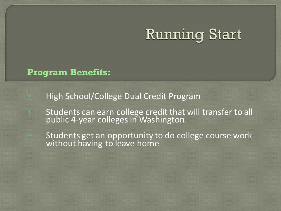 Program Benefits: High School/College Dual Credit Program Students can earn college credit that will transfer to all public 4-year colleges in Washington.