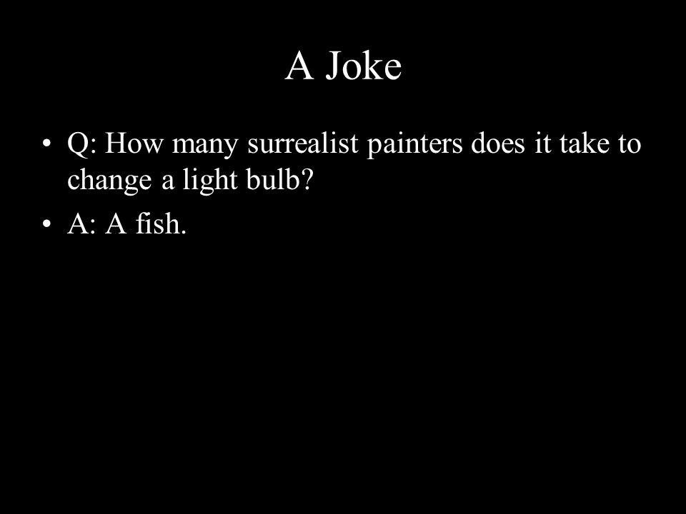 A Joke Q: How many surrealist painters does it take to change a light bulb? A: A fish.
