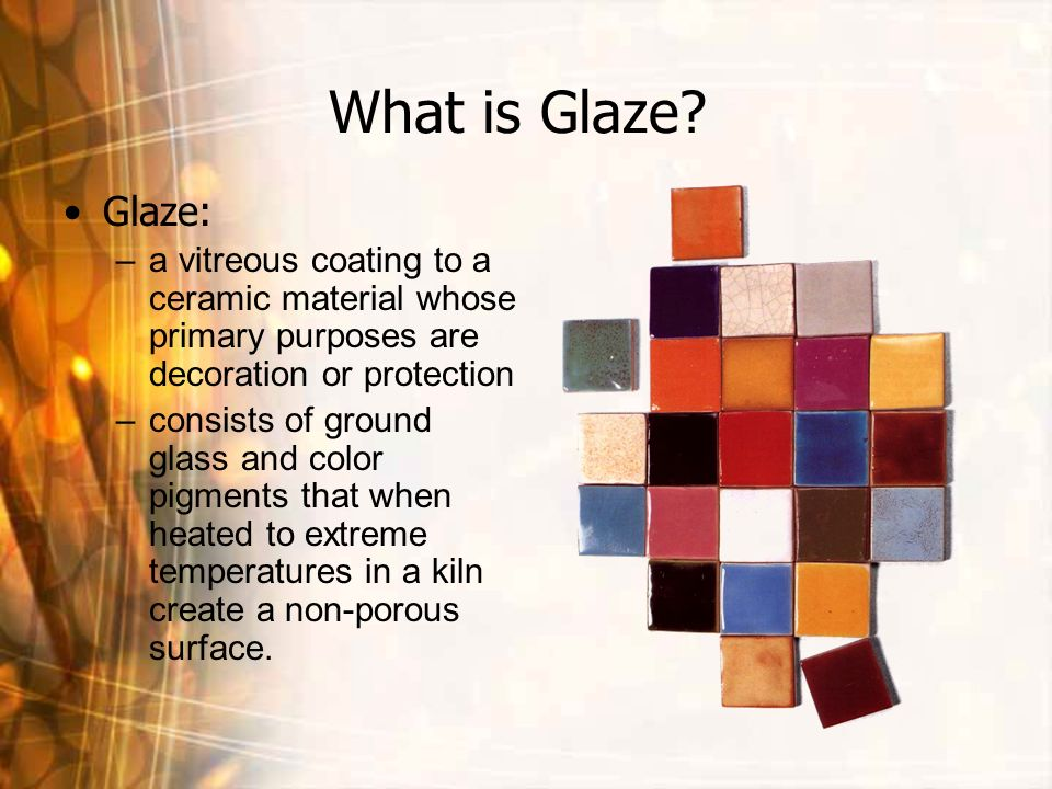 What is Glaze? Glaze: –a vitreous coating to a ceramic material whose primary purposes are decoration or protection –consists of ground glass and colo