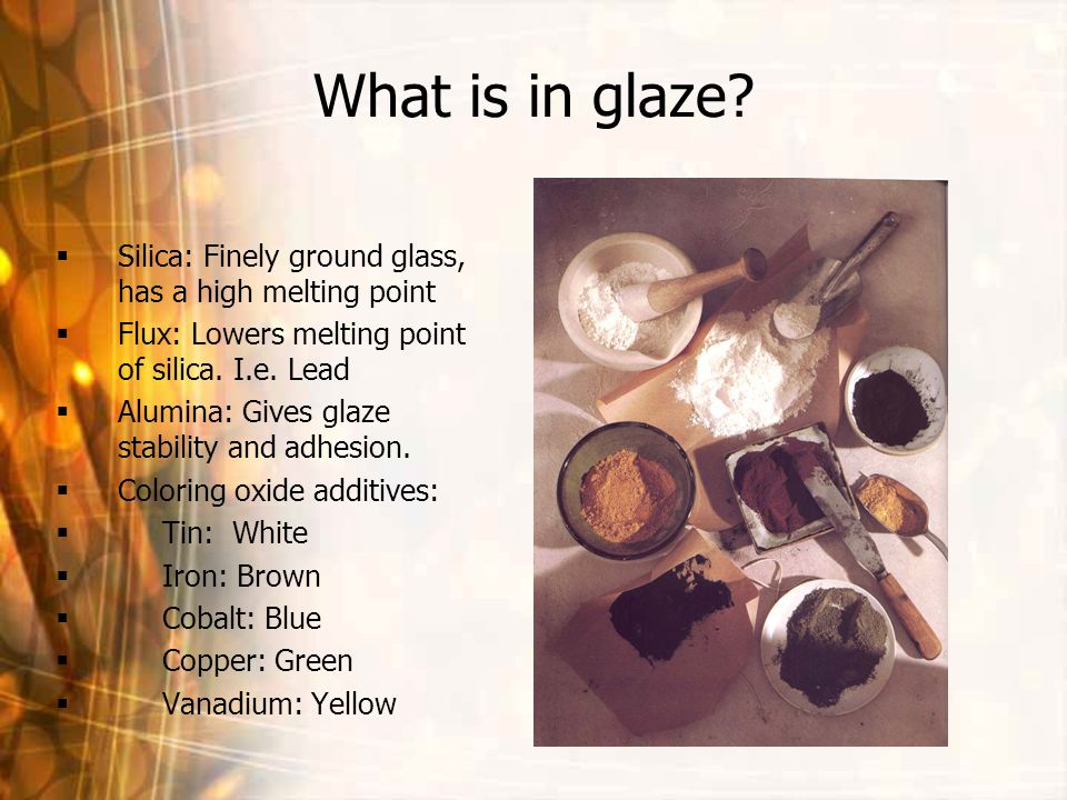 What is in glaze? Silica: Finely ground glass, has a high melting point Flux: Lowers melting point of silica. I.e. Lead Alumina: Gives glaze stability