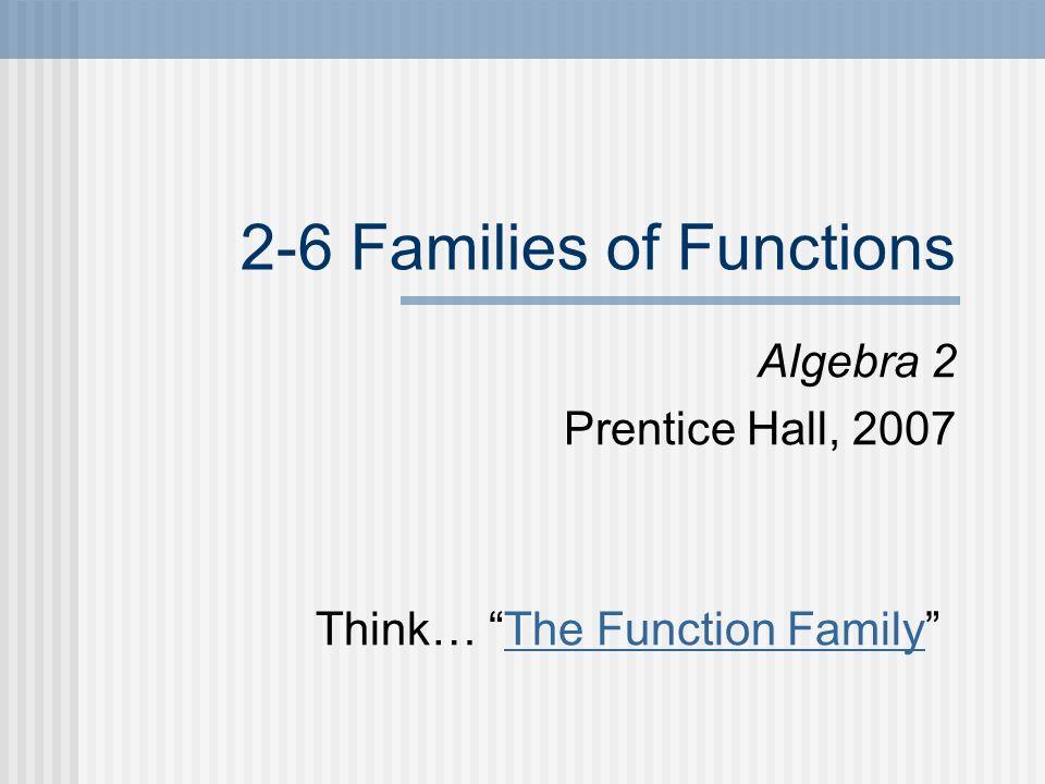 2-6 Families of Functions Algebra 2 Prentice Hall, 2007 Think… The Function FamilyThe Function Family