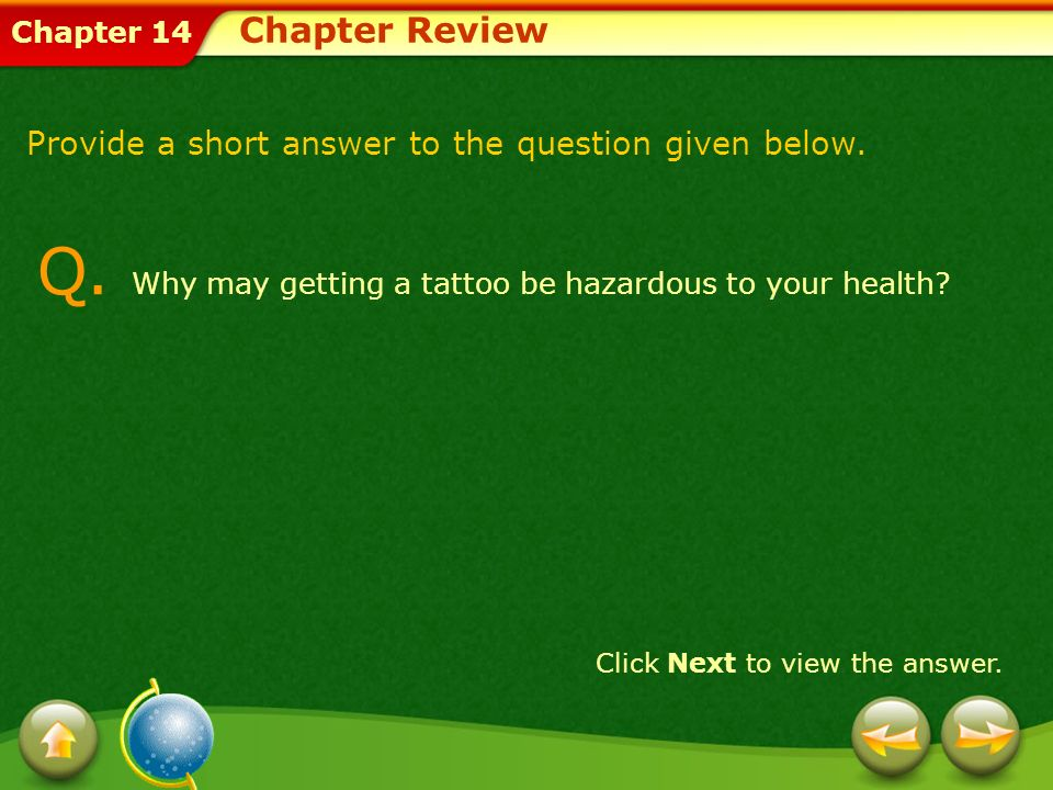 Chapter 14 Q. Why may getting a tattoo be hazardous to your health? Click Next to view the answer. Provide a short answer to the question given below.