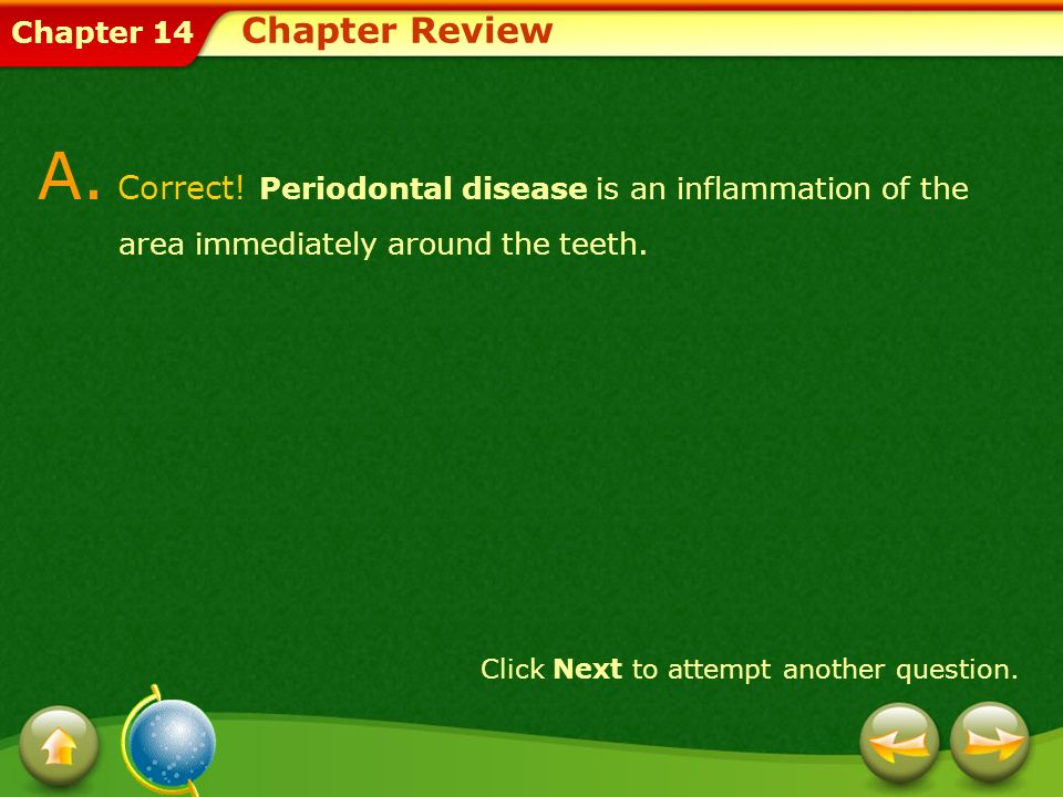 Chapter 14 A. Correct! Periodontal disease is an inflammation of the area immediately around the teeth. Click Next to attempt another question. Chapte