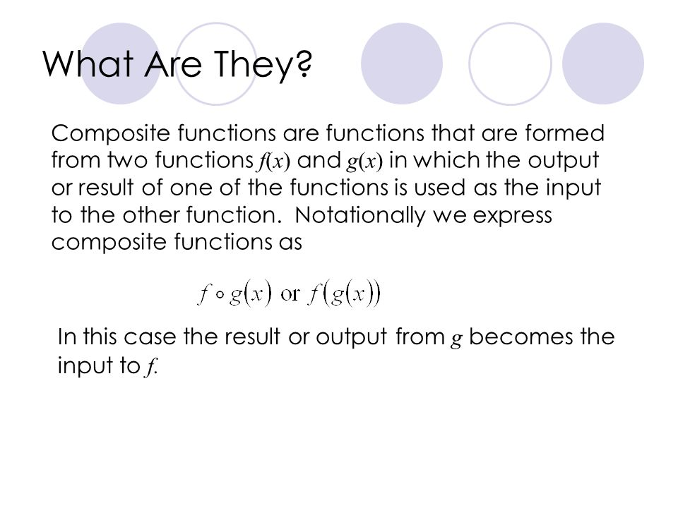 What Are They? Composite functions are functions that are formed from two functions f(x) and g(x) in which the output or result of one of the function
